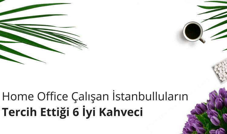 Home Office Çalışan İstanbulluların Tercih Ettiği 6 İyi Kahveci